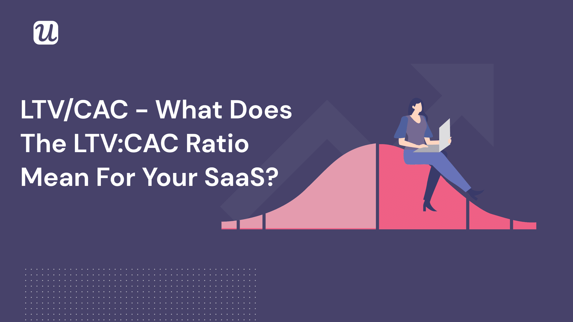 LTV/CAC - What Does The LTV:CAC Ratio Mean For Your SaaS?
