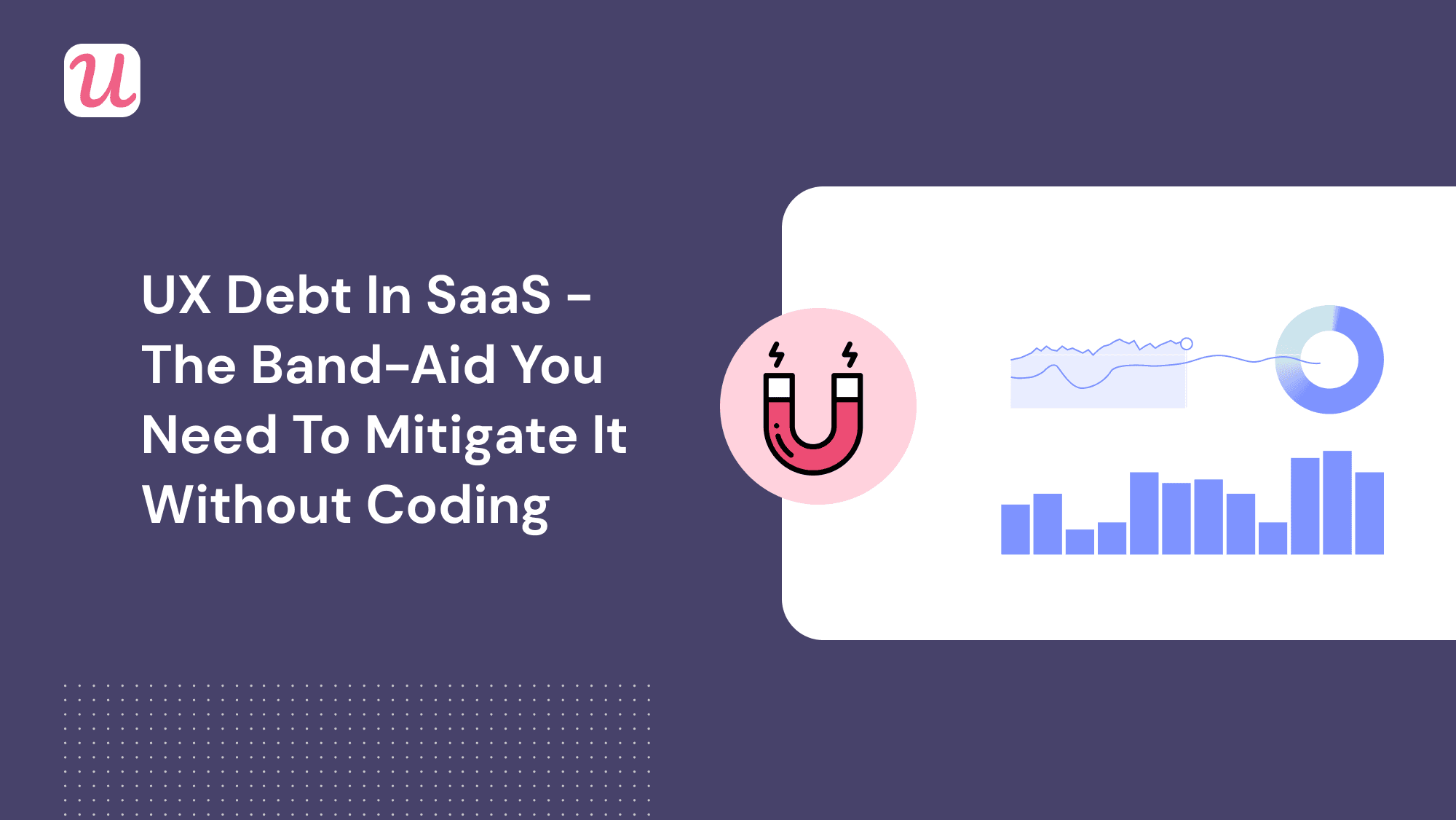UX Debt in SaaS - The Band-Aid You Need to Mitigate It Without Coding