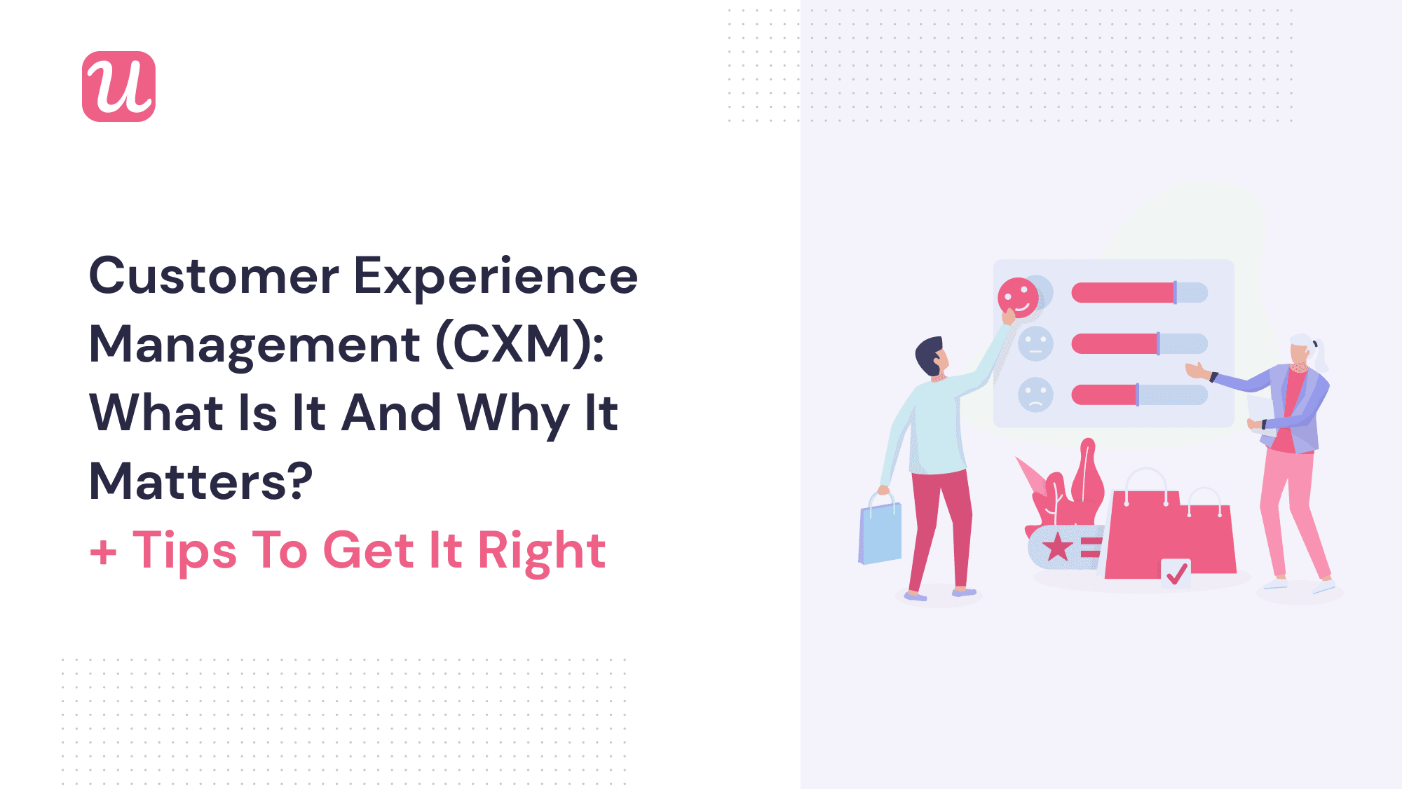 Customer Experience Management (CXM): What Is It and Why It Matters [+ Tips To Get It Right]
